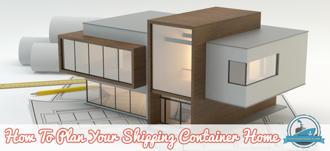 How To Plan Your Shipping Container Home